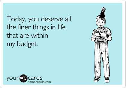 Today, you deserve all  the finer things in life  that are within  my budget.