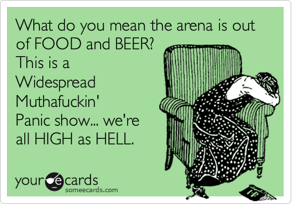 What do you mean the arena is out of FOOD and BEER? This is a Widespread Muthafuckin' Panic show... we're  all HIGH as HELL.