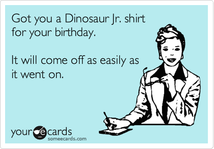 Got you a Dinosaur Jr. shirt for your birthday.    It will come off as easily as it went on.