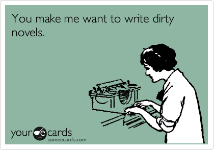 You make me want to write dirty novels.