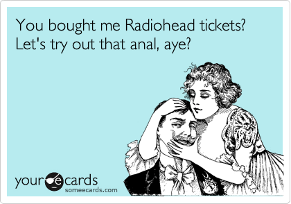 You bought me Radiohead tickets?  Let's try out that anal, aye?
