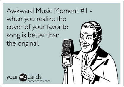 Awkward Music Moment %231 - when you realize the cover of your favorite song is better than the original.