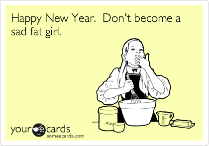 Happy New Year.  Don't become a sad fat girl.