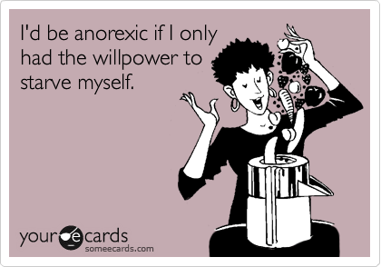 I'd be anorexic if I only had the willpower to starve myself.