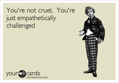 You're not cruel,  You're just empathetically challenged