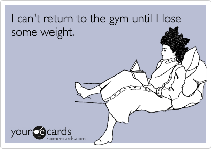 someecards.com - I can't return to the gym until I lose some weight.