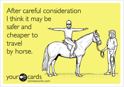After careful consideration I think it may be safer and cheaper to travel by horse.