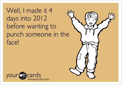 Well, I made it 4 days into 2012 before wanting to punch someone in the face!