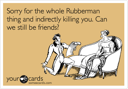 Sorry for the whole Rubberman thing and indirectly killing you. Can we still be friends?