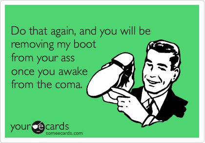 Do that again, and you will be removing my boot from your ass once you awake from the coma.