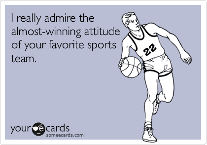 I really admire the almost-winning attitude of your favorite sports team.