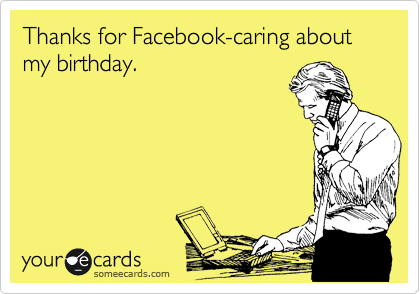 Thanks for Facebook-caring about my birthday.