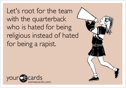 Let's root for the team with the quarterback who is hated for being religious instead of hated for being a rapist.