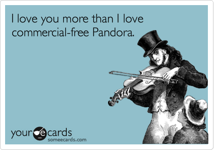 I love you more than I love commercial-free Pandora.