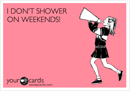 I DON'T SHOWER ON WEEKENDS!