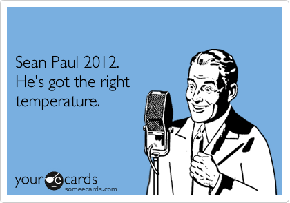 Sean Paul 2012. He's got the right temperature.