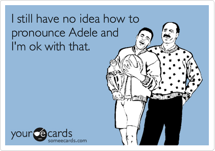 I still have no idea how to pronounce Adele and I'm ok with that.