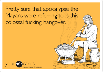 Pretty sure that apocalypse the Mayans were referring to is this colossal fucking hangover.