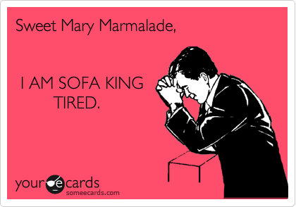 Sweet Mary Marmalade I Am Sofa King Tired Workplace Ecard