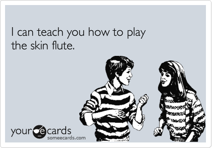 I can teach you how to play  the skin flute.