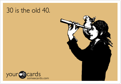 30 is the old 40.