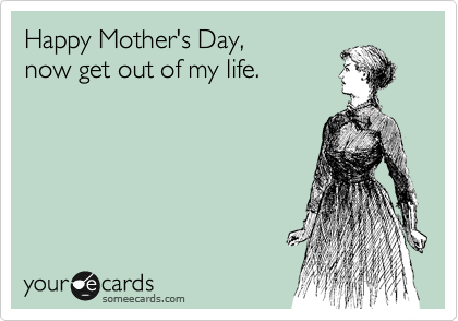 Happy Mother's Day, now get out of my life.
