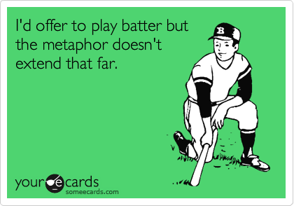 I'd offer to play batter but the metaphor doesn't extend that far.