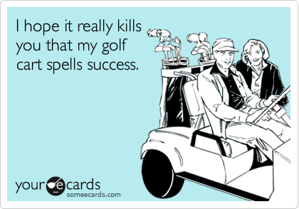 I hope it really kills you that my golf cart spells success.