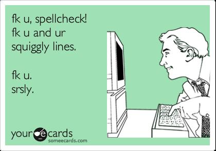 someecards.com - fk u, spellcheck! fk u and ur squiggly lines. fk u. srsly.