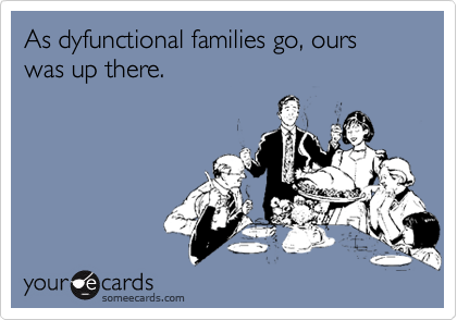As dyfunctional families go, ours was up there.