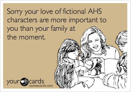 Sorry your love of fictional AHS characters are more important to you than your family at the moment.