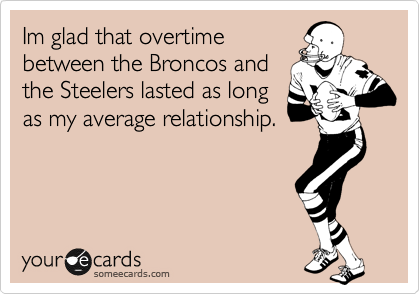 Im glad that overtime between the Broncos and the Steelers lasted as long as my average relationship.