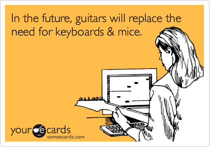 In the future, guitars will replace the need for keyboards & mice.