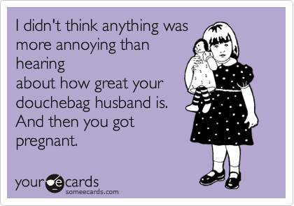 I didn't think anything was more annoying than hearing about how great your  douchebag husband is.  And then you got pregnant.