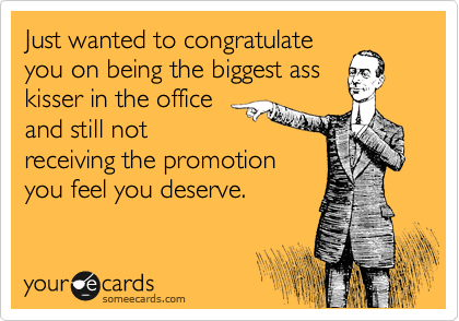 Just wanted to congratulate you on being the biggest ass kisser in the office and still not receiving the promotion you feel you deserve.