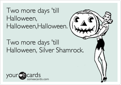 Two more days 'till Halloween, Halloween,Halloween.  Two more days 'till Halloween, Silver Shamrock.