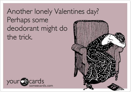 Another lonely Valentines day? Perhaps some deodorant might do the trick.
