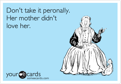 Don't take it peronally.   Her mother didn't  love her.