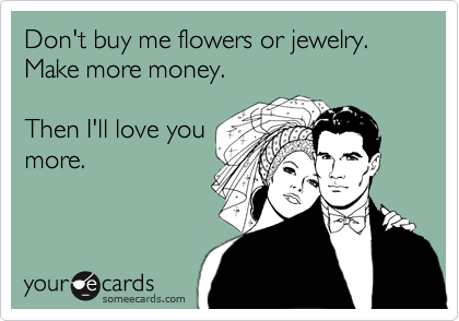 Don't buy me flowers or jewelry.   Make more money.  Then I'll love you more.