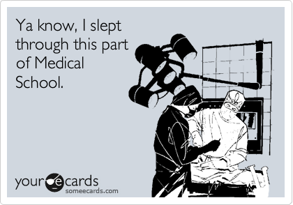 Ya know, I slept through this part of Medical School.
