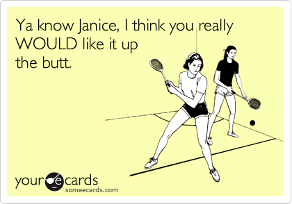 Ya know Janice, I think you really WOULD like it up the butt.