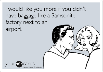 I would like you more if you didn't have baggage like a Samsonite factory next to an airport.