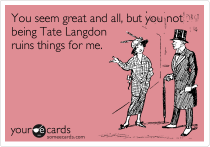 You seem great and all, but you not being Tate Langdon ruins things for me.