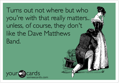 Turns out not where but who you're with that really matters.. unless, of course, they don't like the Dave Matthews Band.
