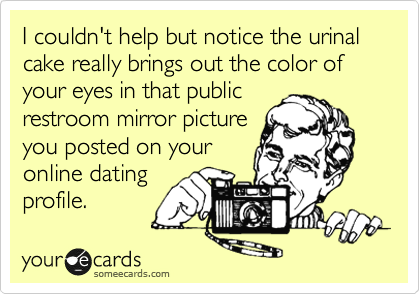 I couldn't help but notice the urinal cake really brings out the color of your eyes in that public restroom mirror picture you posted on your online dating profile.