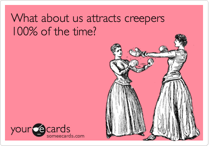 What about us attracts creepers 100% of the time?