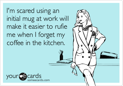 I'm scared using an initial mug at work will make it easier to rufie me when I forget my coffee in the kitchen.