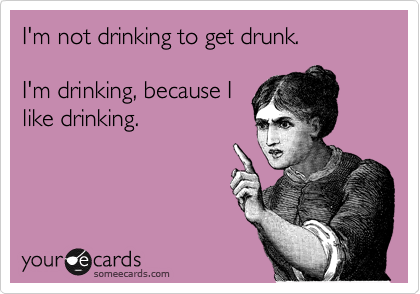 I'm not drinking to get drunk.  I'm drinking, because I like drinking.