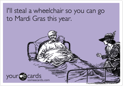 I'll steal a wheelchair so you can go to Mardi Gras this year.