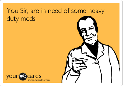 You Sir, are in need of some heavy duty meds.